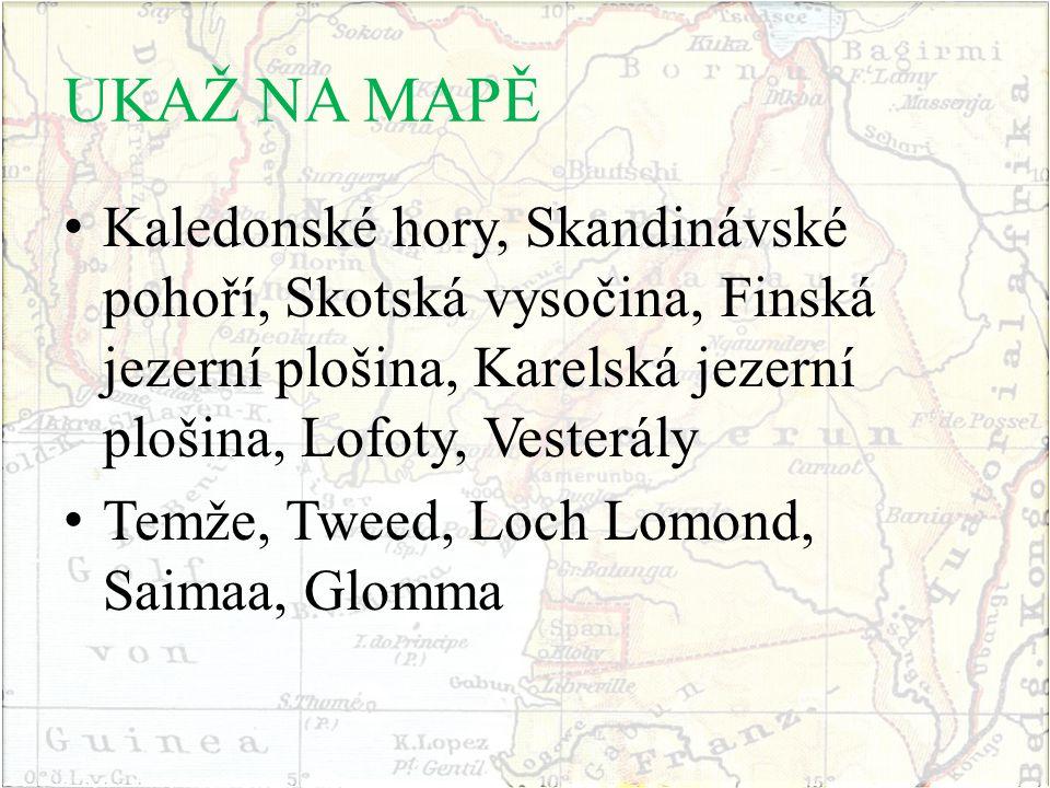 UKAŽ NA MAPĚ Kaledonské hory, Skandinávské pohoří, Skotská vysočina, Finská jezerní plošina, Karelská jezerní plošina, Lofoty, Vesterály Temže, Tweed, Loch Lomond, Saimaa, Glomma