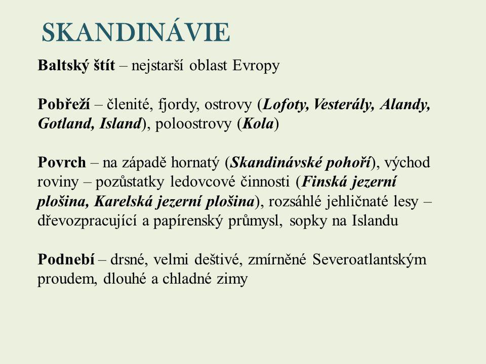 SKANDINÁVIE Baltský štít – nejstarší oblast Evropy Pobřeží – členité, fjordy, ostrovy (Lofoty, Vesterály, Alandy, Gotland, Island), poloostrovy (Kola) Povrch – na západě hornatý (Skandinávské pohoří), východ roviny – pozůstatky ledovcové činnosti (Finská jezerní plošina, Karelská jezerní plošina), rozsáhlé jehličnaté lesy – dřevozpracující a papírenský průmysl, sopky na Islandu Podnebí – drsné, velmi deštivé, zmírněné Severoatlantským proudem, dlouhé a chladné zimy