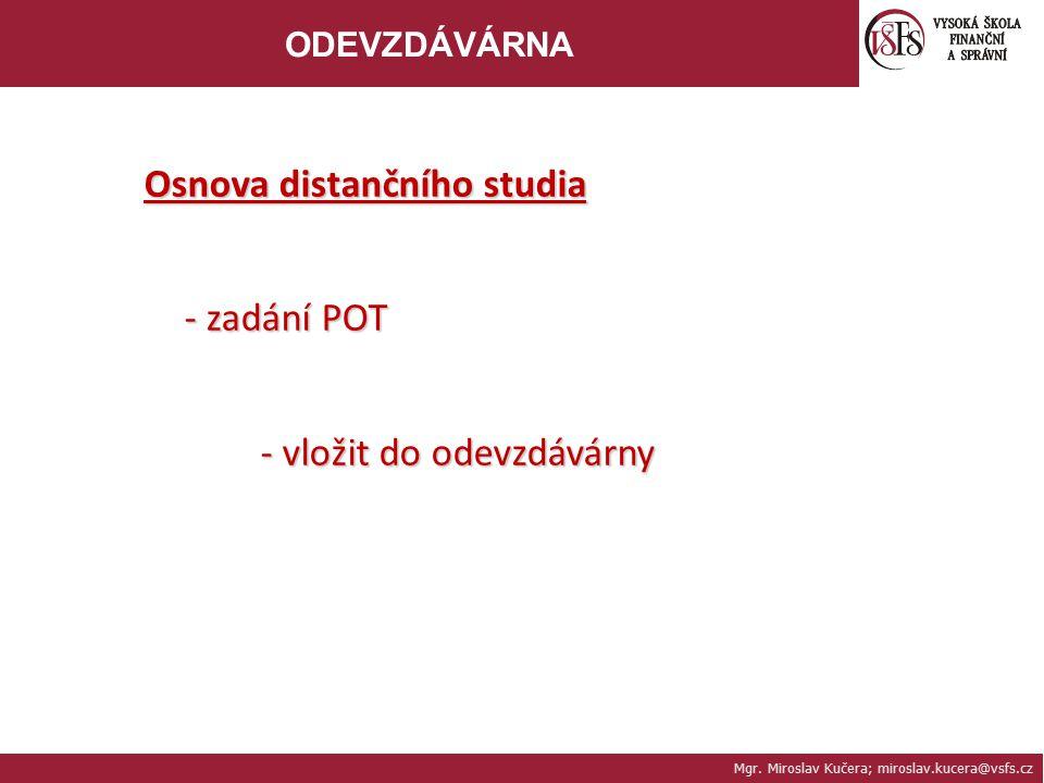 Mgr. Miroslav Kučera; miroslav.kucera@vsfs.cz ODEVZDÁVÁRNA Osnova distančního studia - zadání POT - vložit do odevzdávárny