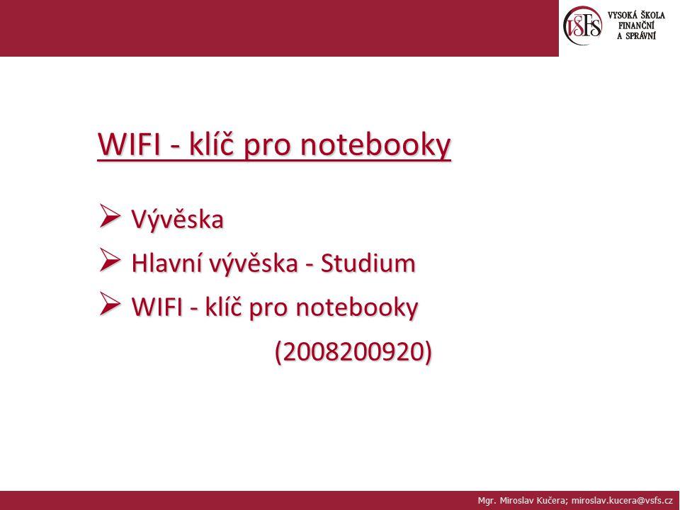 Mgr. Miroslav Kučera; miroslav.kucera@vsfs.cz WIFI - klíč pro notebooky  Vývěska  Hlavní vývěska - Studium  WIFI - klíč pro notebooky (2008200920)