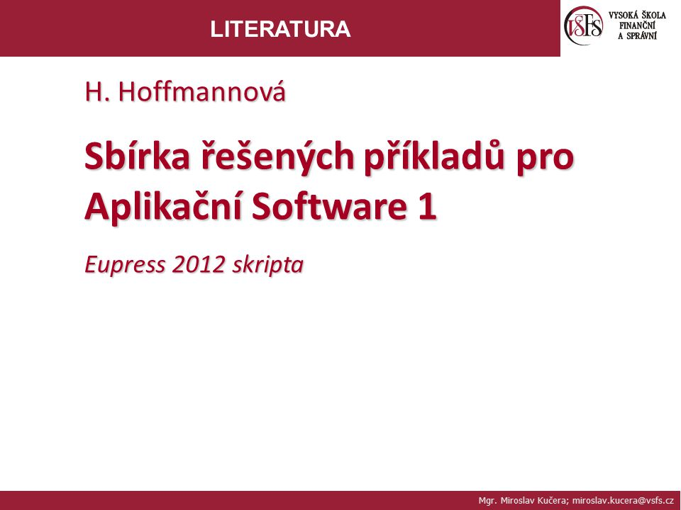 Mgr. Miroslav Kučera; miroslav.kucera@vsfs.cz LITERATURA H. Hoffmannová Sbírka řešených příkladů pro Aplikační Software 1 Eupress 2012 skripta