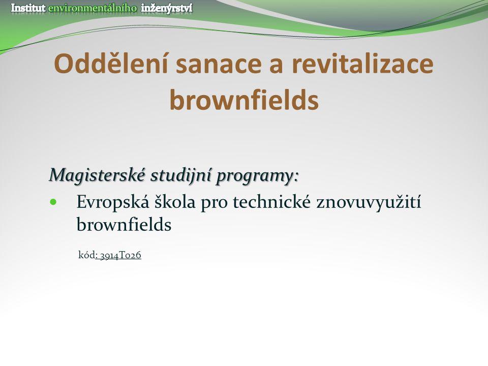 Oddělení sanace a revitalizace brownfields Magisterské studijní programy: Evropská škola pro technické znovuvyužití brownfields kód: 3914T026