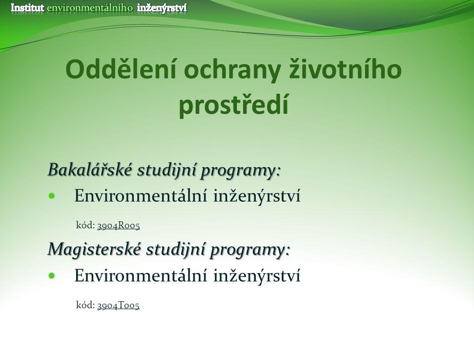 Oddělení ochrany životního prostředí Bakalářské studijní programy: Environmentální inženýrství kód: 3904R005 Magisterské studijní programy: Environmen