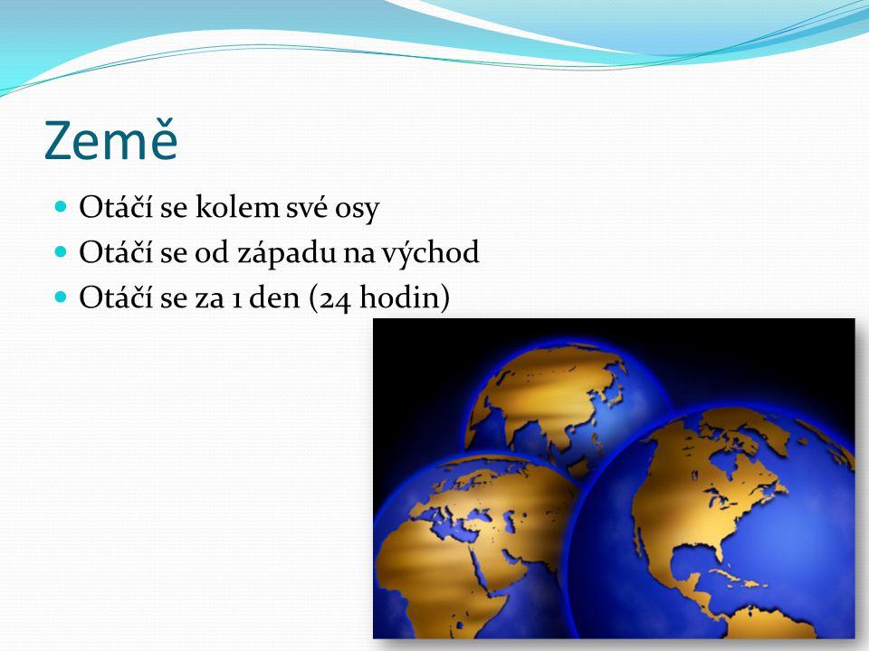 Země Otáčí se kolem své osy Otáčí se od západu na východ Otáčí se za 1 den (24 hodin)