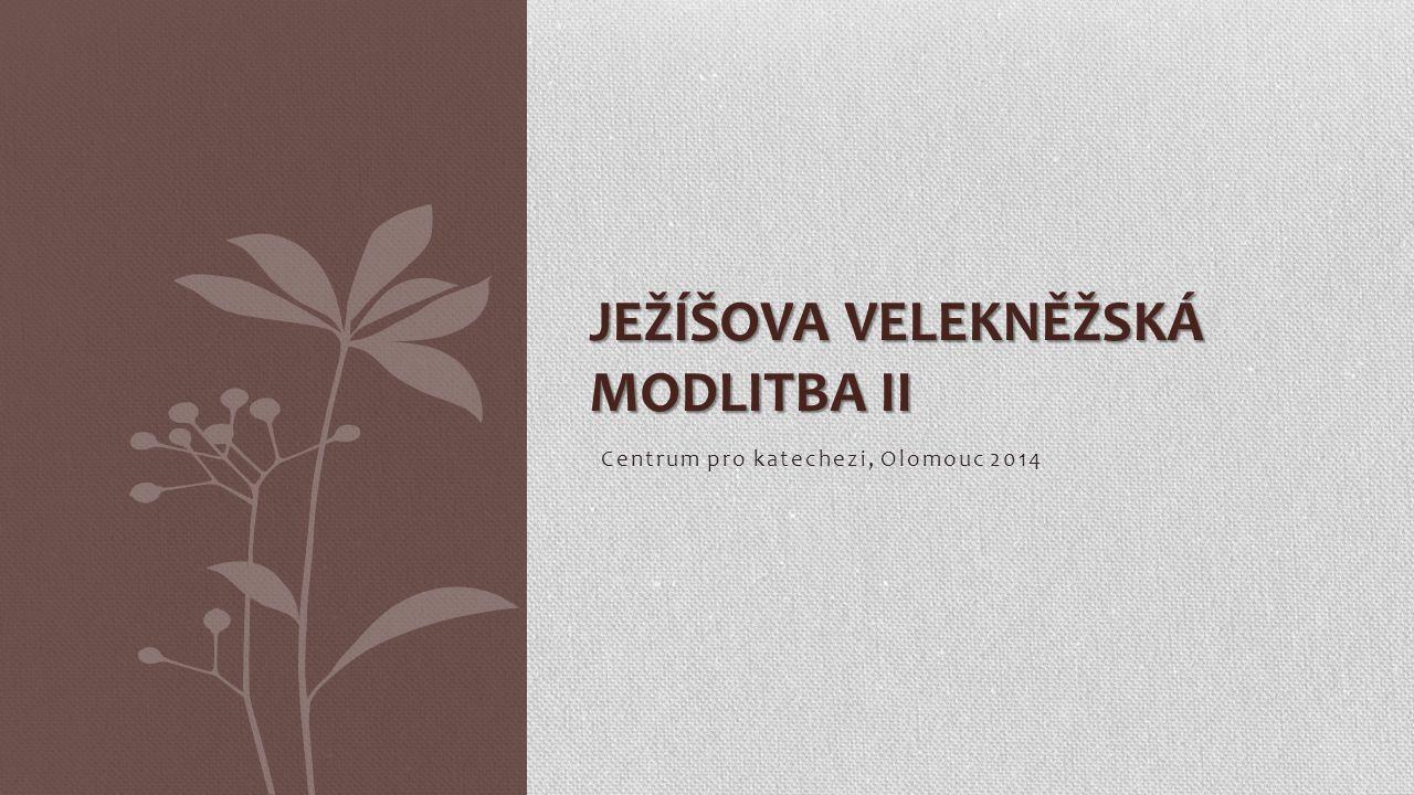 Centrum pro katechezi, Olomouc 2014 JEŽÍŠOVA VELEKNĚŽSKÁ MODLITBA II