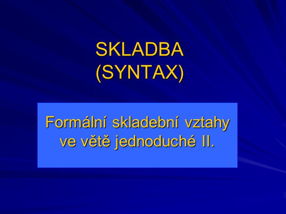 SKLADBA (SYNTAX) Formální skladební vztahy ve větě jednoduché II.