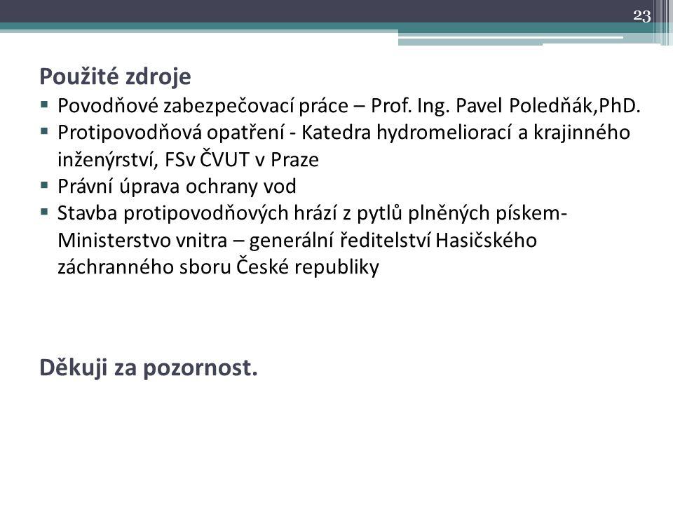 Použité zdroje  Povodňové zabezpečovací práce – Prof. Ing. Pavel Poledňák,PhD.  Protipovodňová opatření - Katedra hydromeliorací a krajinného inžený