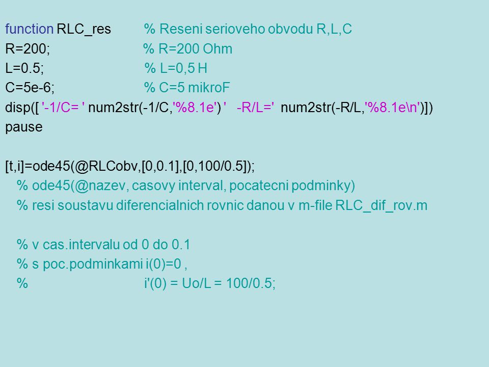 function RLC_res % Reseni serioveho obvodu R,L,C R=200; % R=200 Ohm L=0.5; % L=0,5 H C=5e-6; % C=5 mikroF disp([ '-1/C= ' num2str(-1/C,'%8.1e') ' -R/L