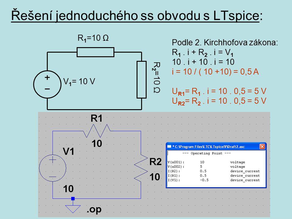 Řešení jednoduchého ss obvodu s LTspice: V 1 = 10 V R 1 =10 Ω R 2 =10 Ω Podle 2. Kirchhofova zákona: R 1. i + R 2. i = V 1 10. i + 10. i = 10 i = 10 /