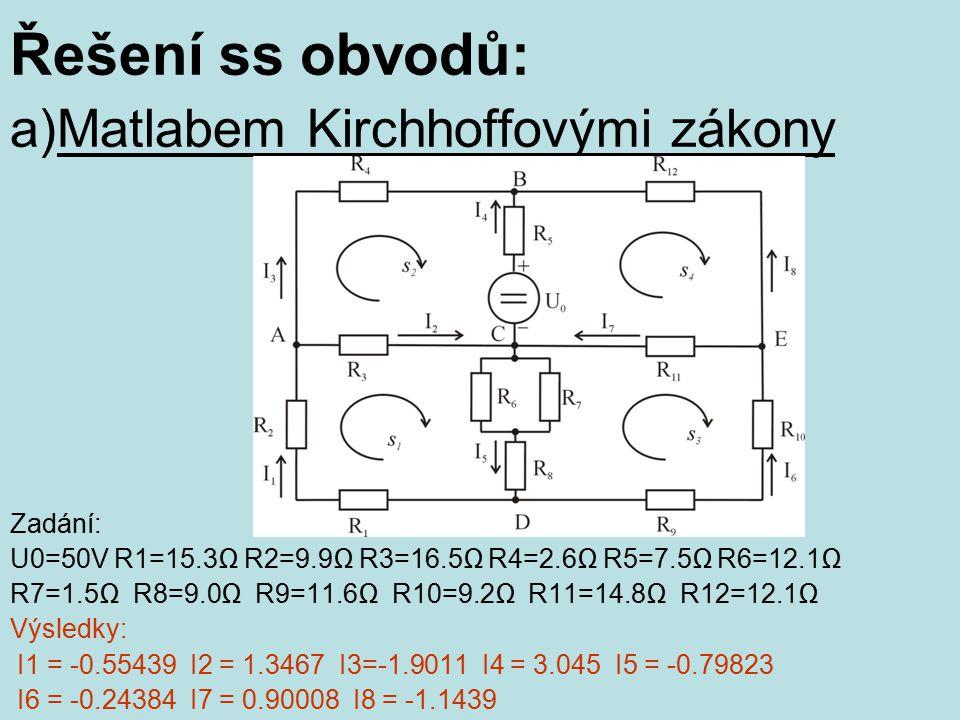 Řešení ss obvodů: a)Matlabem Kirchhoffovými zákony Zadání: U0=50V R1=15.3Ω R2=9.9Ω R3=16.5Ω R4=2.6Ω R5=7.5Ω R6=12.1Ω R7=1.5Ω R8=9.0Ω R9=11.6Ω R10=9.2Ω