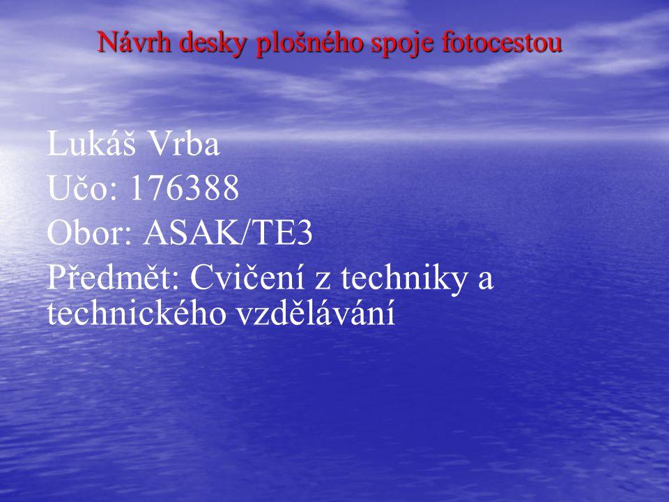 Návrh desky plošného spoje fotocestou Lukáš Vrba Učo: 176388 Obor: ASAK/TE3 Předmět: Cvičení z techniky a technického vzdělávání