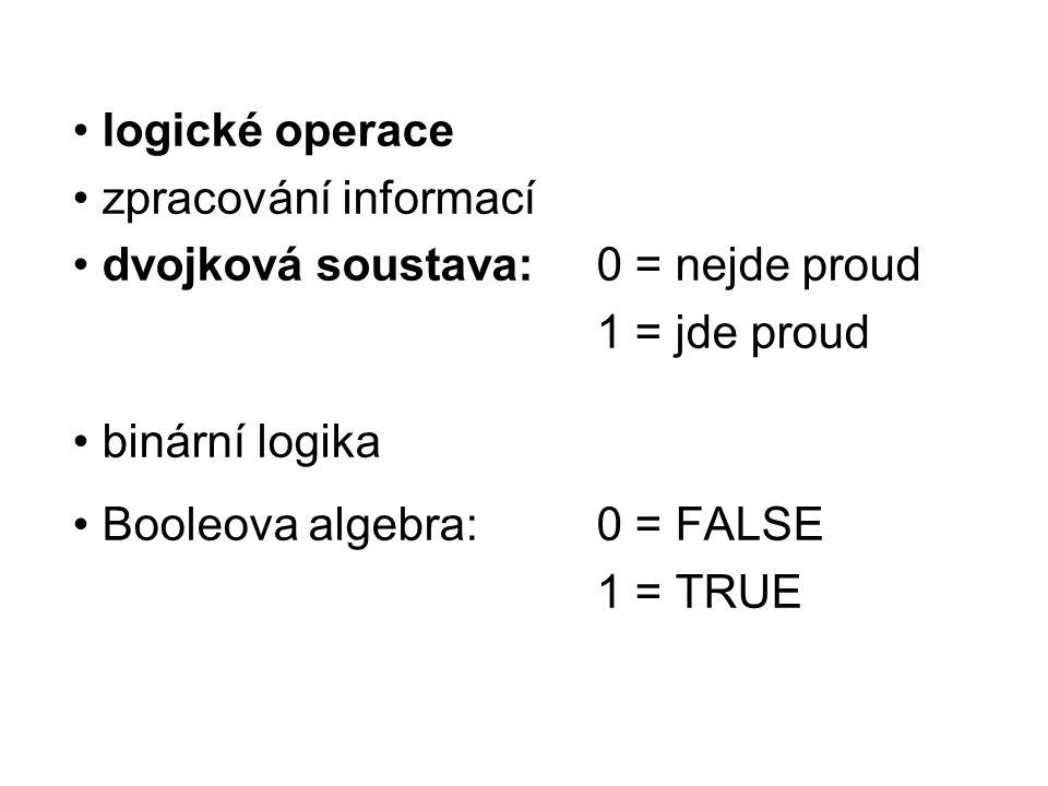 logické operace zpracování informací dvojková soustava: 0 = nejde proud 1 = jde proud binární logika Booleova algebra:0 = FALSE 1 = TRUE