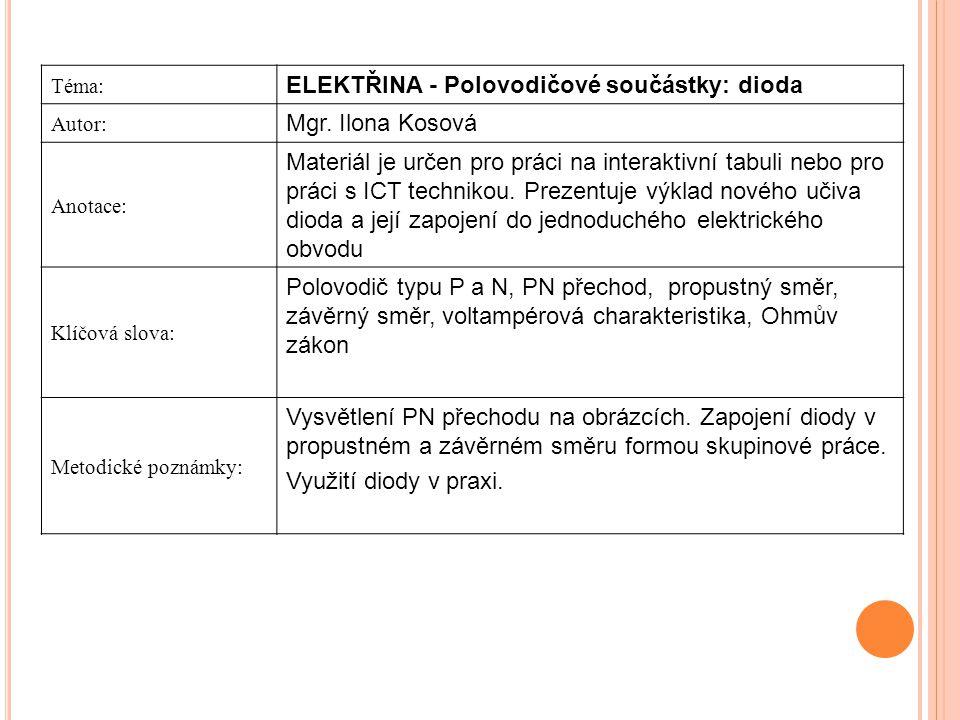 Téma: ELEKTŘINA - Polovodičové součástky: dioda Autor: Mgr. Ilona Kosová Anotace: Materiál je určen pro práci na interaktivní tabuli nebo pro práci s