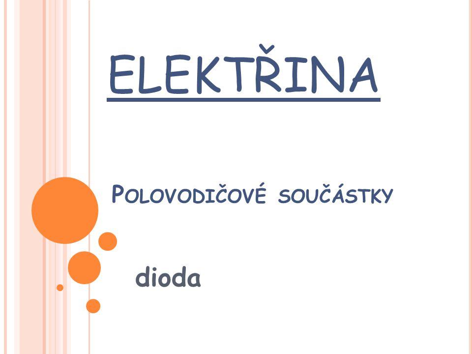 D IODA Je to polovodičová součástka s jedním PN přechodem, který vznikne spojením obou typů polovodičů, jak N tak P