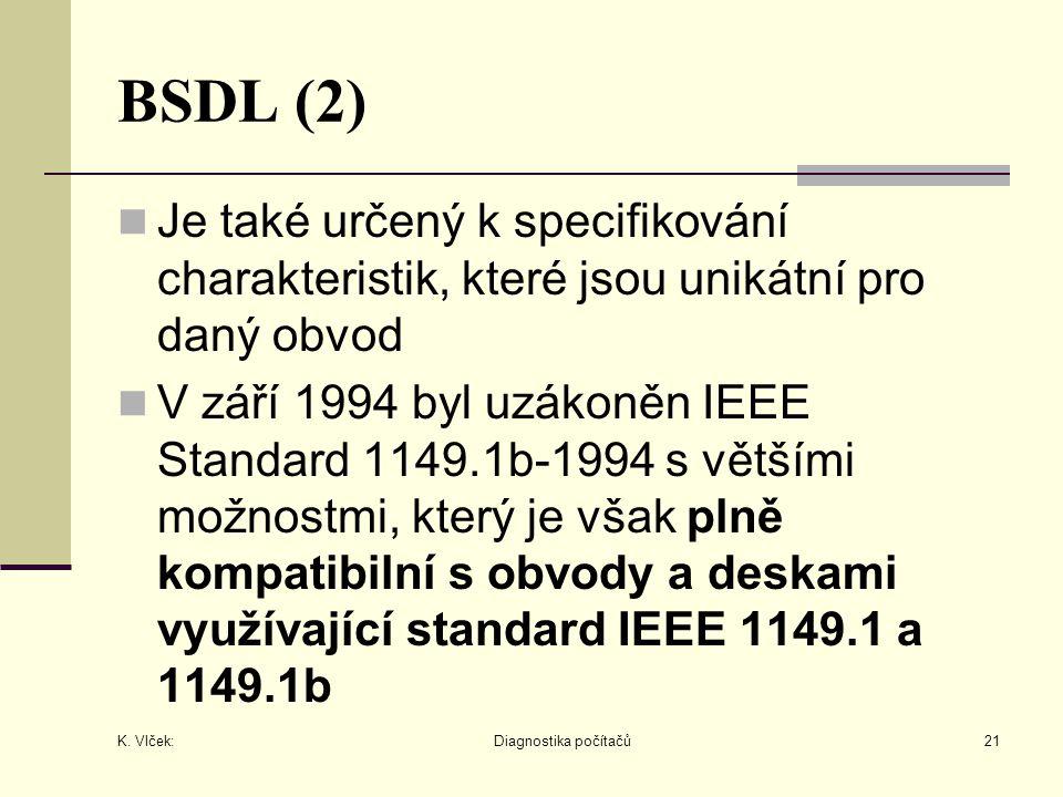K. Vlček: Diagnostika počítačů21 BSDL (2) Je také určený k specifikování charakteristik, které jsou unikátní pro daný obvod V září 1994 byl uzákoněn I