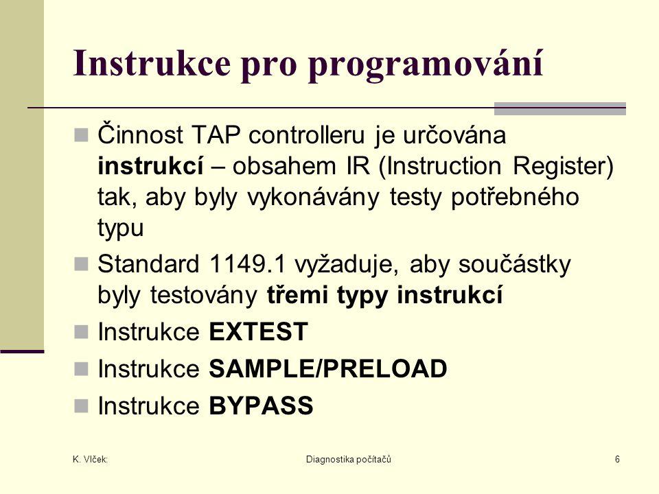 K. Vlček: Diagnostika počítačů6 Instrukce pro programování Činnost TAP controlleru je určována instrukcí – obsahem IR (Instruction Register) tak, aby