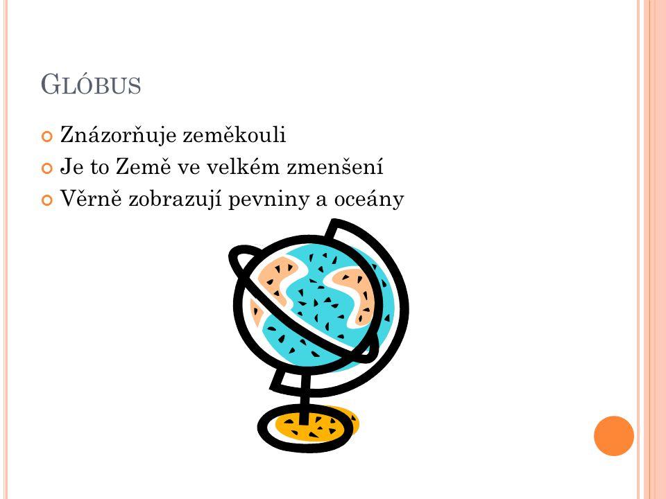G LÓBUS Znázorňuje zeměkouli Je to Země ve velkém zmenšení Věrně zobrazují pevniny a oceány