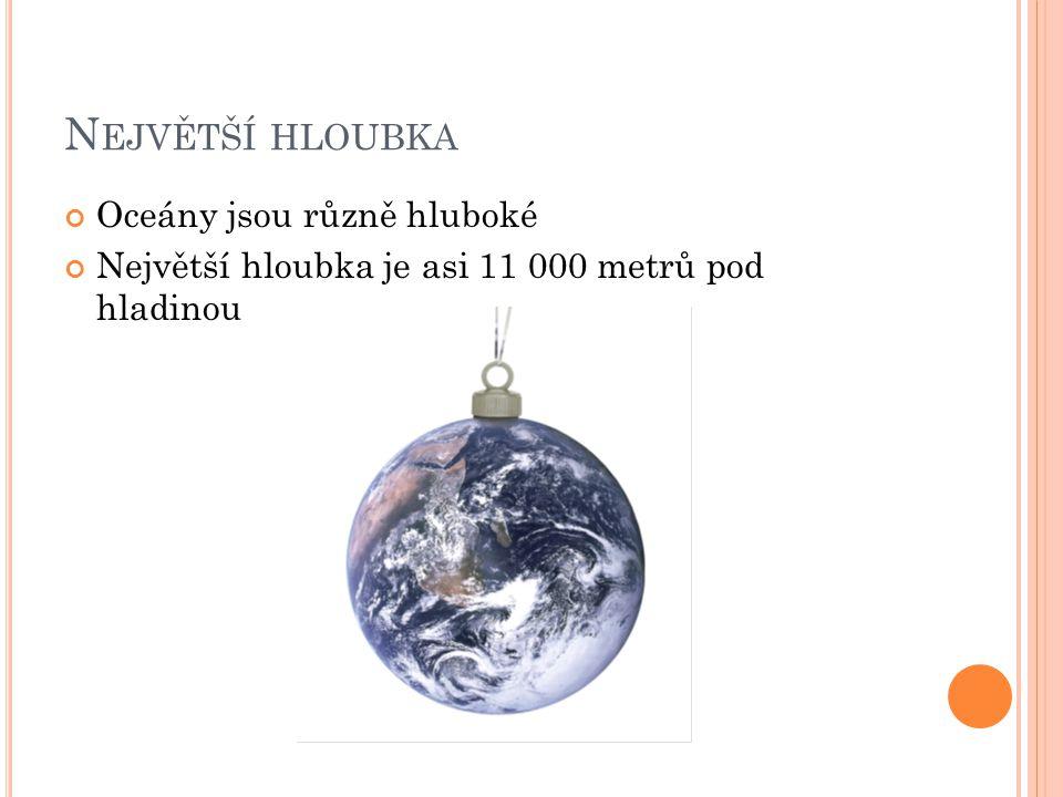 N EJVĚTŠÍ HLOUBKA Oceány jsou různě hluboké Největší hloubka je asi 11 000 metrů pod hladinou