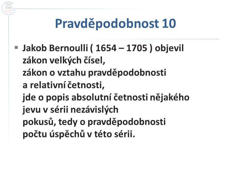 Pravděpodobnost 10  Jakob Bernoulli ( 1654 – 1705 ) objevil zákon velkých čísel, zákon o vztahu pravděpodobnosti a relativní četnosti, jde o popis ab