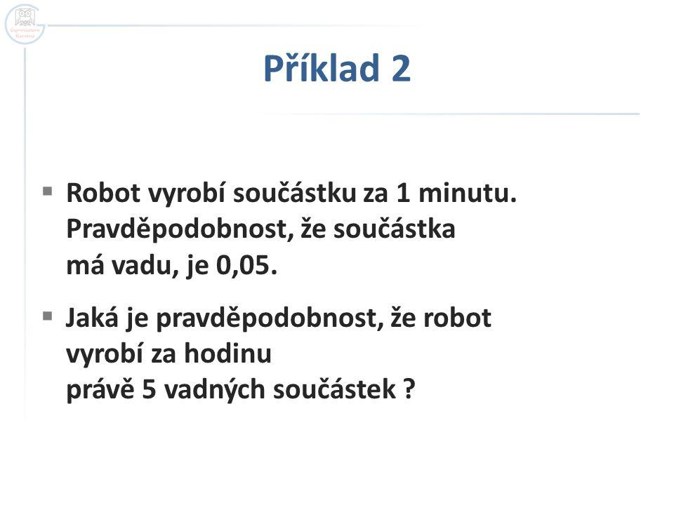 Příklad 2  Robot vyrobí součástku za 1 minutu. Pravděpodobnost, že součástka má vadu, je 0,05.  Jaká je pravděpodobnost, že robot vyrobí za hodinu p
