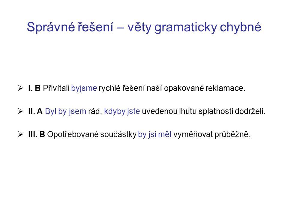 Správné řešení – věty gramaticky chybné  I. B Přivítali byjsme rychlé řešení naší opakované reklamace.  II. A Byl by jsem rád, kdyby jste uvedenou l