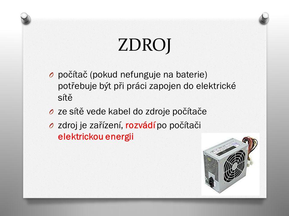 ZDROJ O počítač (pokud nefunguje na baterie) potřebuje být při práci zapojen do elektrické sítě O ze sítě vede kabel do zdroje počítače O zdroj je zařízení, rozvádí po počítači elektrickou energii