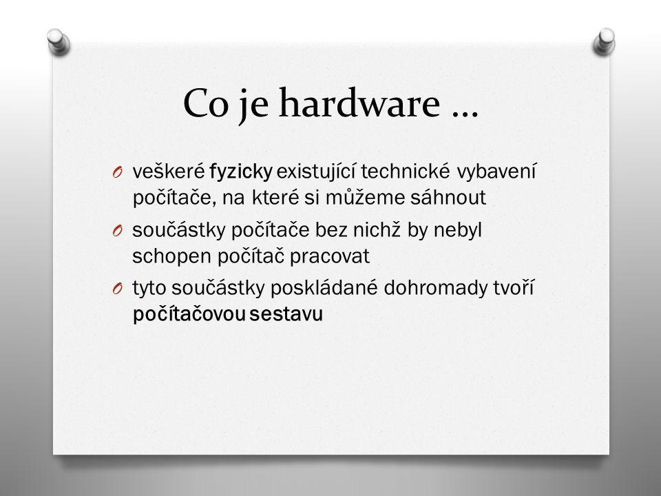 Co je hardware … O veškeré fyzicky existující technické vybavení počítače, na které si můžeme sáhnout O součástky počítače bez nichž by nebyl schopen počítač pracovat O tyto součástky poskládané dohromady tvoří počítačovou sestavu