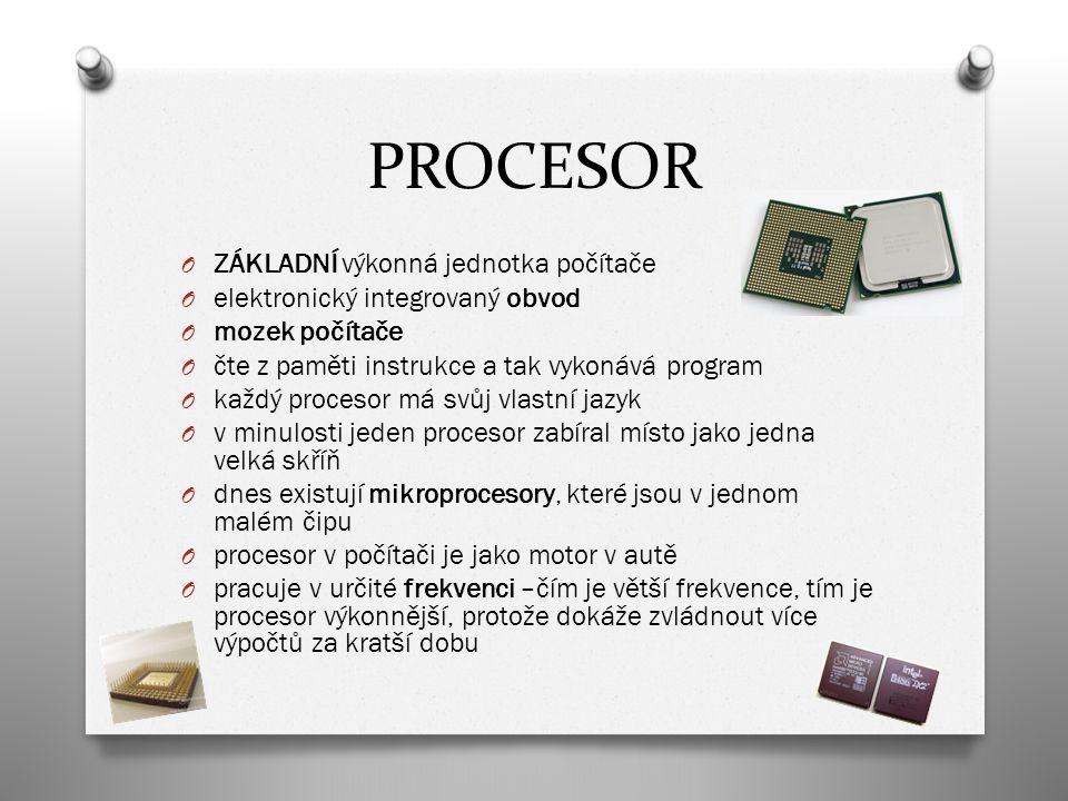PROCESOR O ZÁKLADNÍ výkonná jednotka počítače O elektronický integrovaný obvod O mozek počítače O čte z paměti instrukce a tak vykonává program O každý procesor má svůj vlastní jazyk O v minulosti jeden procesor zabíral místo jako jedna velká skříň O dnes existují mikroprocesory, které jsou v jednom malém čipu O procesor v počítači je jako motor v autě O pracuje v určité frekvenci –čím je větší frekvence, tím je procesor výkonnější, protože dokáže zvládnout více výpočtů za kratší dobu