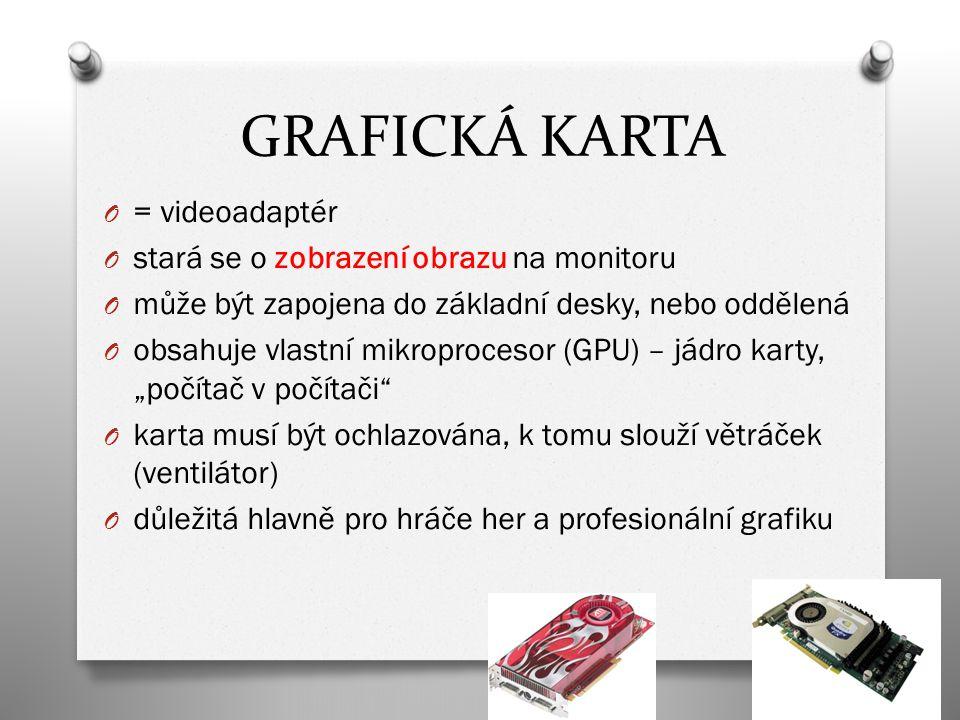 """O = videoadaptér O stará se o zobrazení obrazu na monitoru O může být zapojena do základní desky, nebo oddělená O obsahuje vlastní mikroprocesor (GPU) – jádro karty, """"počítač v počítači O karta musí být ochlazována, k tomu slouží větráček (ventilátor) O důležitá hlavně pro hráče her a profesionální grafiku GRAFICKÁ KARTA"""