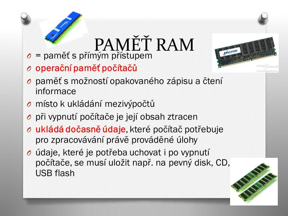 PAMĚŤ RAM O = paměť s přímým přístupem O operační paměť počítačů O paměť s možností opakovaného zápisu a čtení informace O místo k ukládání mezivýpočtů O při vypnutí počítače je její obsah ztracen O ukládá dočasně údaje, které počítač potřebuje pro zpracovávání právě prováděné úlohy O údaje, které je potřeba uchovat i po vypnutí počítače, se musí uložit např.