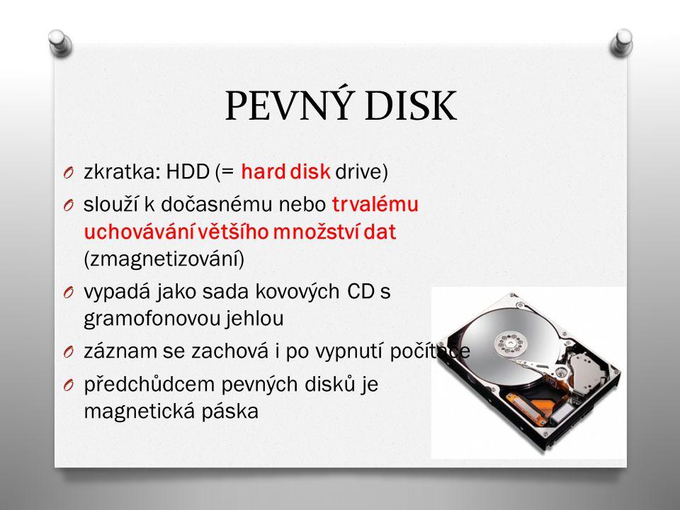 PEVNÝ DISK O zkratka: HDD (= hard disk drive) O slouží k dočasnému nebo trvalému uchovávání většího množství dat (zmagnetizování) O vypadá jako sada kovových CD s gramofonovou jehlou O záznam se zachová i po vypnutí počítače O předchůdcem pevných disků je magnetická páska