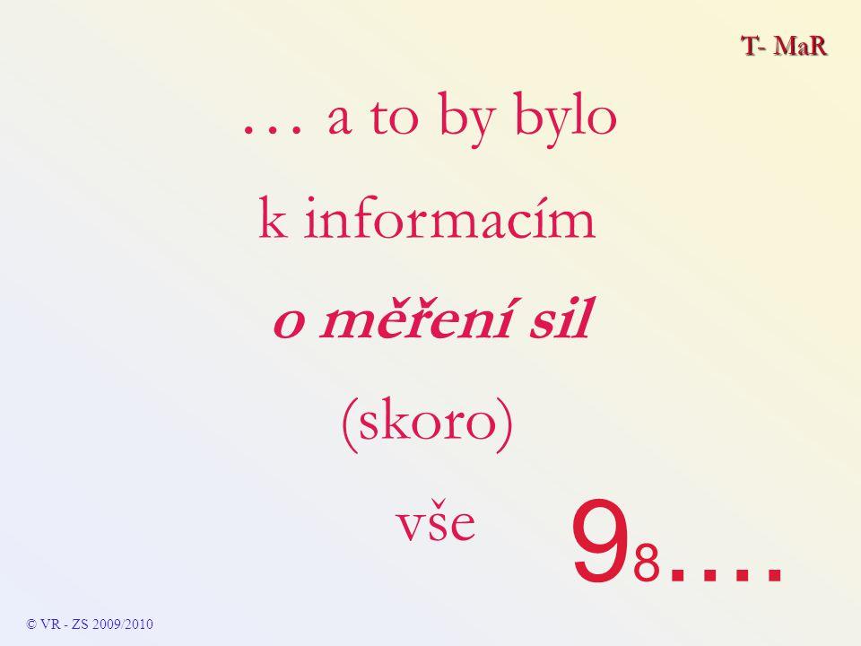 T- MaR © VR - ZS 2009/2010 … a to by bylo k informacím o měření sil (skoro) vše 9 8....