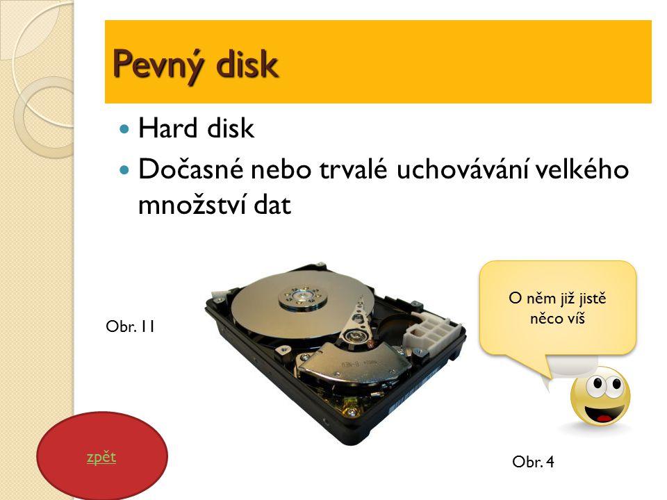 Pevný disk Hard disk Dočasné nebo trvalé uchovávání velkého množství dat zpět O něm již jistě něco víš Obr.