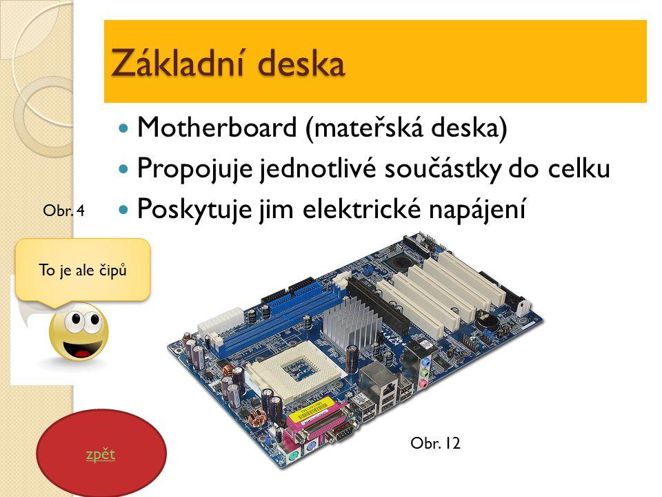 Základní deska Motherboard (mateřská deska) Propojuje jednotlivé součástky do celku Poskytuje jim elektrické napájení zpět To je ale čipů Obr.