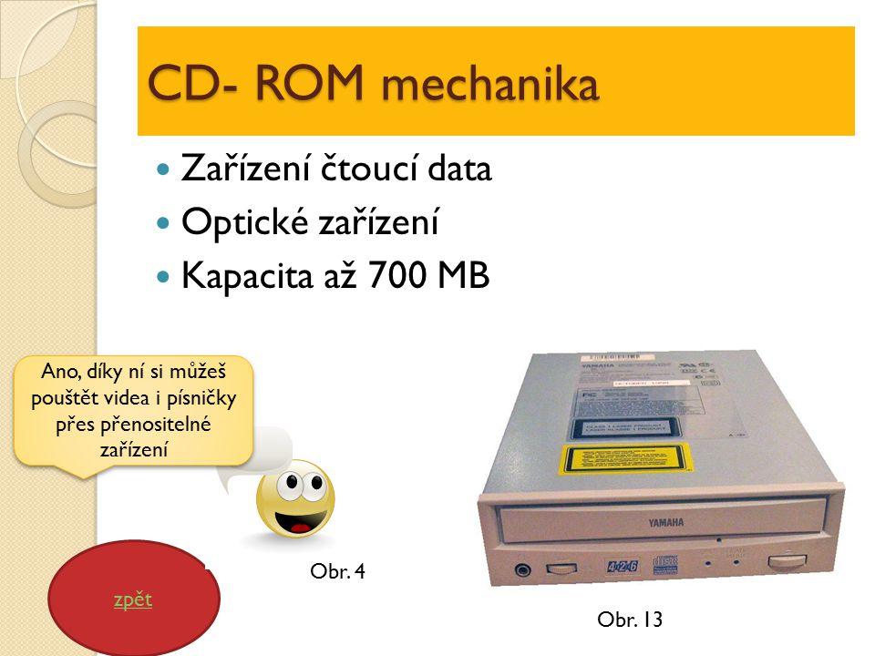 CD- ROM mechanika Zařízení čtoucí data Optické zařízení Kapacita až 700 MB zpět Ano, díky ní si můžeš pouštět videa i písničky přes přenositelné zařízení Obr.