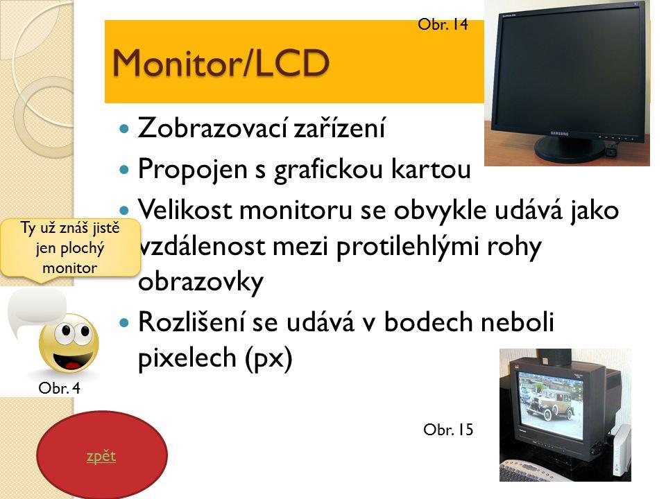 Monitor/LCD Zobrazovací zařízení Propojen s grafickou kartou Velikost monitoru se obvykle udává jako vzdálenost mezi protilehlými rohy obrazovky Rozlišení se udává v bodech neboli pixelech (px) zpět Ty už znáš jistě jen plochý monitor Obr.