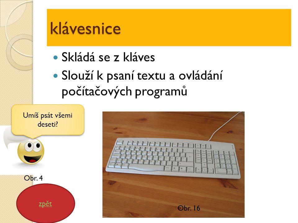 klávesnice Skládá se z kláves Slouží k psaní textu a ovládání počítačových programů zpět Umíš psát všemi deseti? Obr. 16 Obr. 4