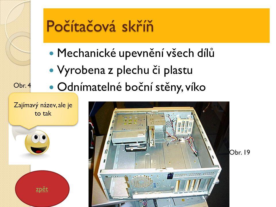 Počítačová skříň Mechanické upevnění všech dílů Vyrobena z plechu či plastu Odnímatelné boční stěny, víko zpět Zajímavý název, ale je to tak Obr.