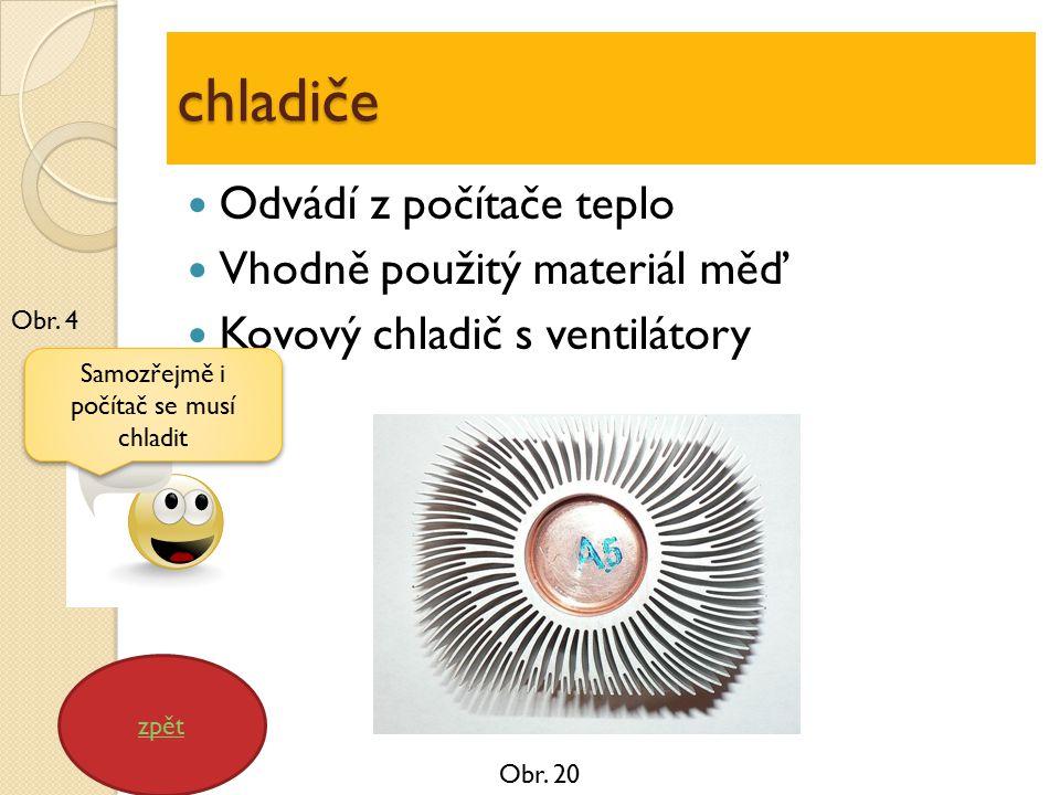chladiče Odvádí z počítače teplo Vhodně použitý materiál měď Kovový chladič s ventilátory zpět Samozřejmě i počítač se musí chladit Obr.