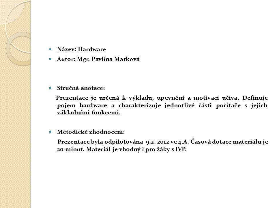 Název: Hardware Autor: Mgr. Pavlína Marková Stručná anotace: Prezentace je určená k výkladu, upevnění a motivaci učiva. Definuje pojem hardware a char