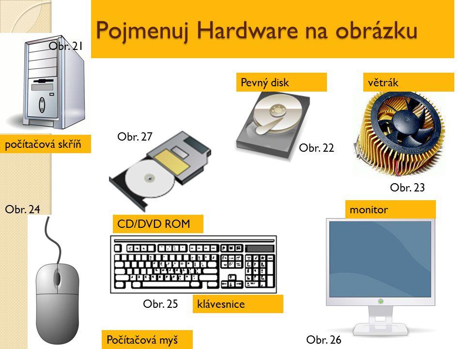 Pojmenuj Hardware na obrázku počítačová skříň CD/DVD ROM Počítačová myš klávesnice monitor větrákPevný disk Obr. 21 Obr. 27 Obr. 22 Obr. 23 Obr. 24 Ob