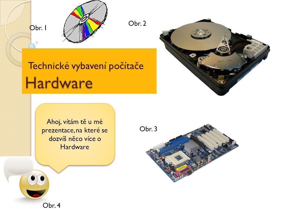 Hardware Technické vybavení počítače Ahoj, vítám tě u mé prezentace, na které se dozvíš něco více o Hardware Obr. 1 Obr. 2 Obr. 3 Obr. 4