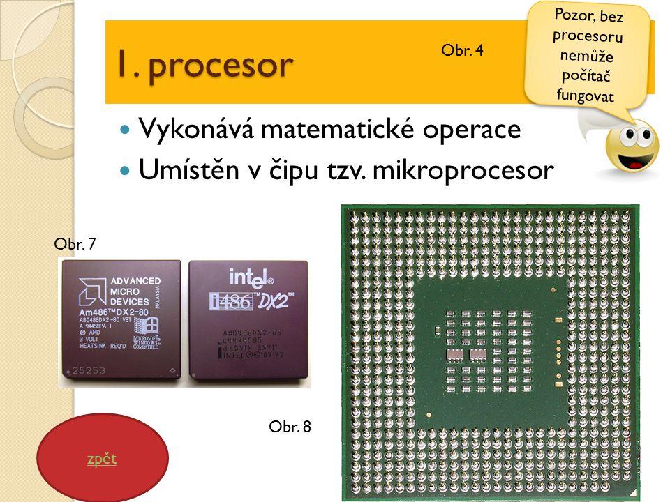 1. procesor Vykonává matematické operace Umístěn v čipu tzv. mikroprocesor zpět Pozor, bez procesoru nemůže počítač fungovat Obr. 7 Obr. 8 Obr. 4