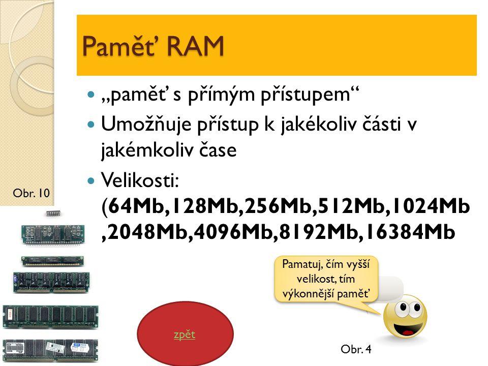 """Paměť RAM """"paměť s přímým přístupem Umožňuje přístup k jakékoliv části v jakémkoliv čase Velikosti: (64Mb,128Mb,256Mb,512Mb,1024Mb,2048Mb,4096Mb,8192Mb,16384Mb zpět Pamatuj, čím vyšší velikost, tím výkonnější paměť Obr."""