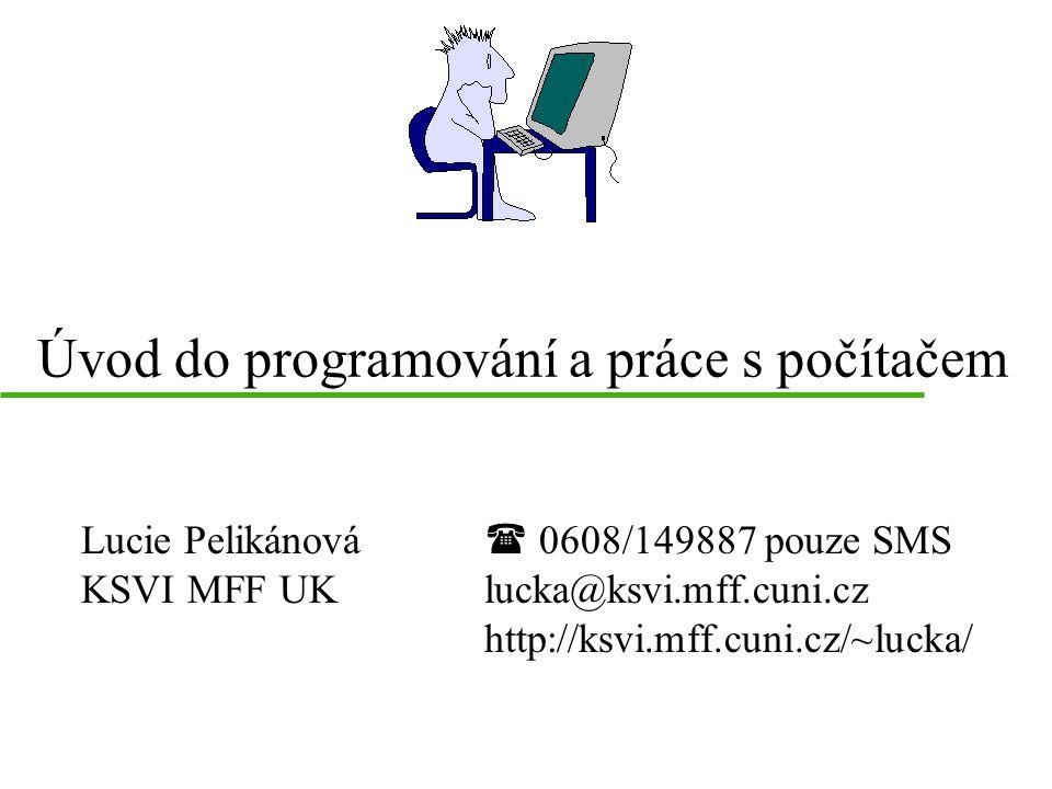 Úvod do programování a práce s počítačem Lucie Pelikánová KSVI MFF UK  0608/149887 pouze SMS lucka@ksvi.mff.cuni.cz http://ksvi.mff.cuni.cz/~lucka/