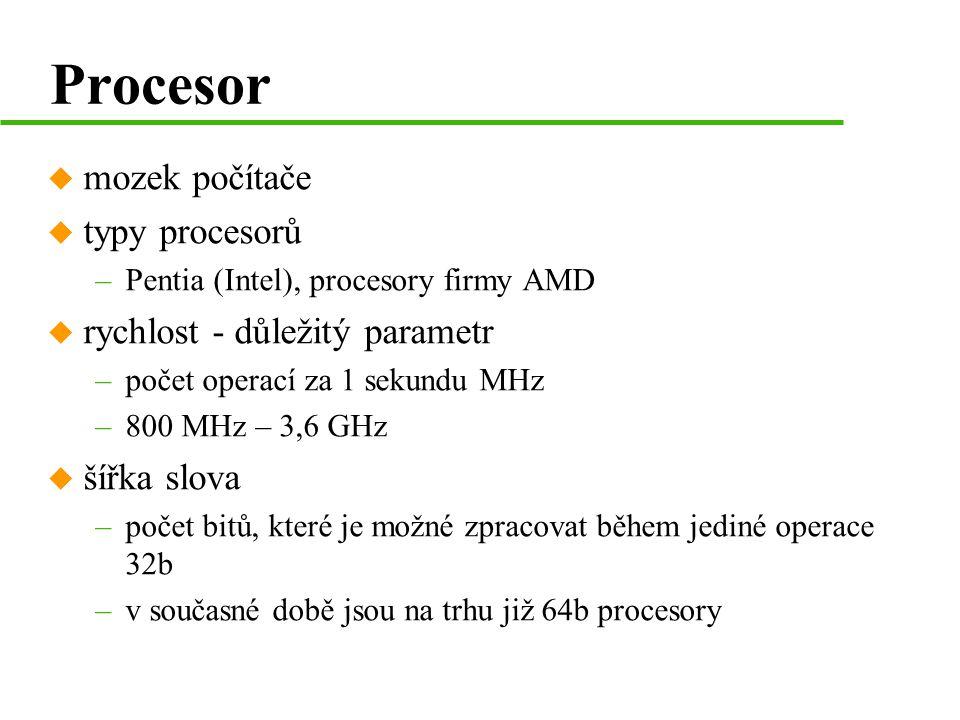 Procesor u mozek počítače u typy procesorů –Pentia (Intel), procesory firmy AMD u rychlost - důležitý parametr –počet operací za 1 sekundu MHz –800 MHz – 3,6 GHz u šířka slova –počet bitů, které je možné zpracovat během jediné operace 32b –v současné době jsou na trhu již 64b procesory