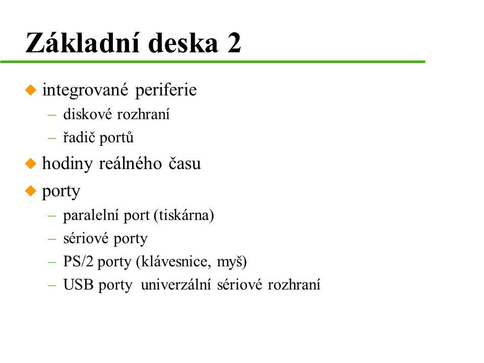 Základní deska 2 u integrované periferie –diskové rozhraní –řadič portů u hodiny reálného času u porty –paralelní port (tiskárna) –sériové porty –PS/2 porty (klávesnice, myš) –USB porty univerzální sériové rozhraní