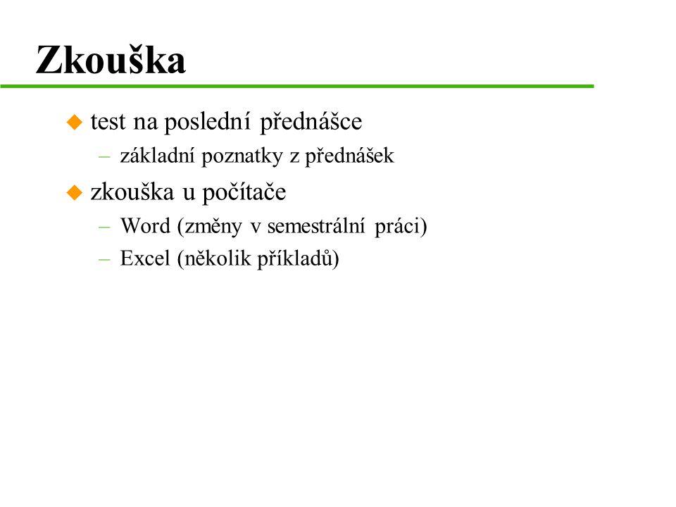 Zkouška u test na poslední přednášce –základní poznatky z přednášek u zkouška u počítače –Word (změny v semestrální práci) –Excel (několik příkladů)