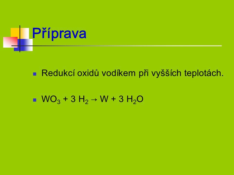 Příprava Redukcí oxidů vodíkem při vyšších teplotách. WO 3 + 3 H 2 → W + 3 H 2 O