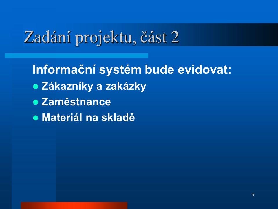 7 Zadání projektu, část 2 Informační systém bude evidovat: Zákazníky a zakázky Zaměstnance Materiál na skladě